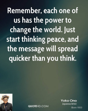 Remember, each one of us has the power to change the world. Just start ...