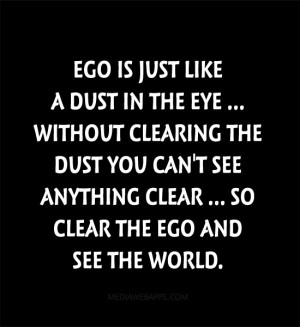 Ego Is Just Like A Dust In The Eye Without Clearing The Dust You Can ...