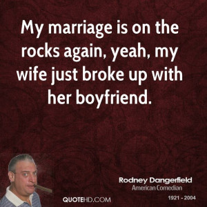 My marriage is on the rocks again, yeah, my wife just broke up with ...
