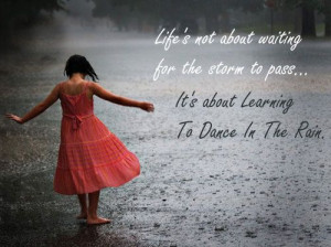 Life is not about waiting for the storm to pass. It's about learning ...