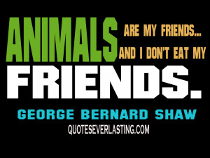 Animals are my friends…and I don't eat my friends. -George Bernard ...