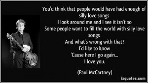 ... people want to fill the world with silly love songs And what's wrong