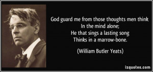 ... sings a lasting song Thinks in a marrow-bone. - William Butler Yeats
