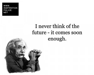 never think of the future - it comes soon enough. - Albert Einstein
