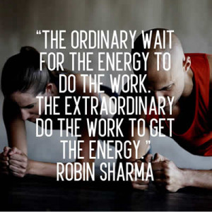 ... energy to do the work. The extraordinary do the work to get the energy