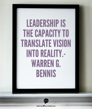 ... is the capacity to translate vision into reality.- Warren G. Bennis