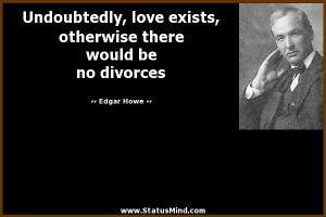 Undoubtedly, love exists, otherwise there would be no divorces - Edgar ...