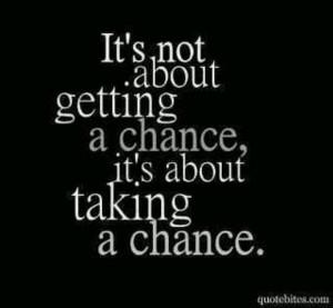 Don't wait for a chance. Take a chance!
