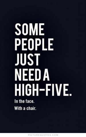 ... people just need a high-five, in the face, with a chair Picture Quote