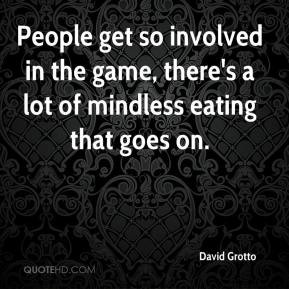 People get so involved in the game, there's a lot of mindless eating ...