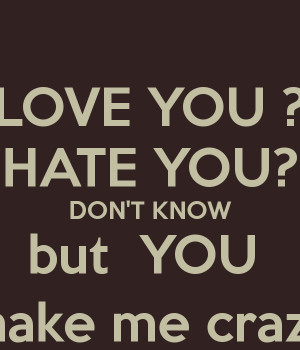 LOVE YOU ? HATE YOU? DON'T KNOW but YOU make me crazy
