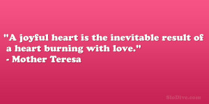 "... inevitable result of a heart burning with love."" – Mother Teresa"