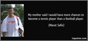 ... to become a tennis player than a football player. - Marat Safin