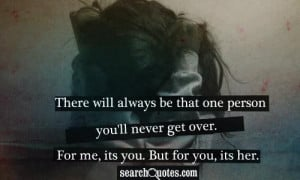 There will always be that one person you'll never get over. For me ...