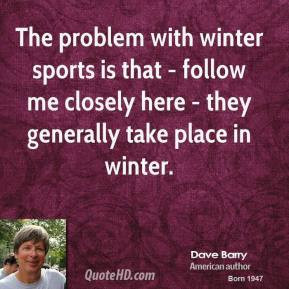 The problem with winter sports is that - follow me closely here - they ...