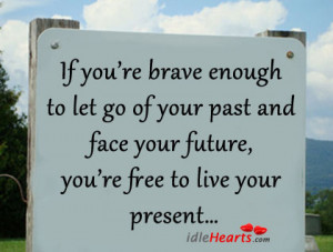 ... Your Past and Face Your Future,You're Free to Live Your Present