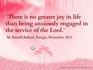 """... anxiously engaged in the service of the Lord."""" ~M. Russell Ballard"""