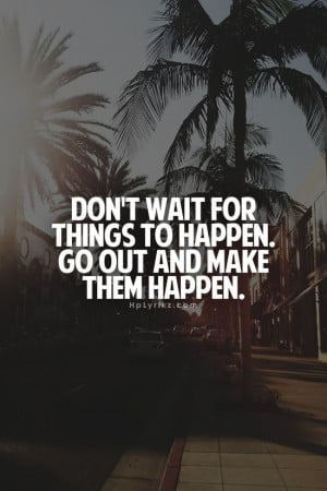 Go out and make good things happen. #quote