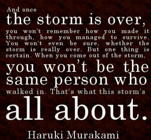 Storms come in soooo many different ways, trial, love, disaster, pain ...