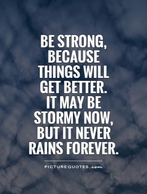 Be strong, because things will get better. It may be stormy now, but ...