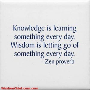knowledge is learning something new every day wisdom is letting go of ...