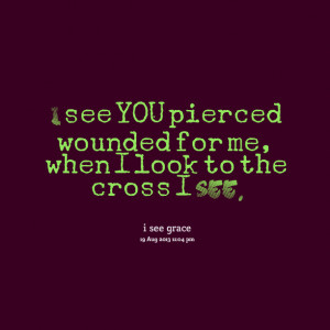 Quotes Picture: i see you pierced wounded for me, when i look to the ...