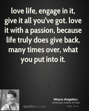 love life, engage in it, give it all you've got. love it with a ...