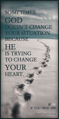 Sometimes God Doesn't Change Your Situation Because He Is Trying To ...