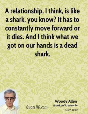 relationship, I think, is like a shark, you know? It has to ...