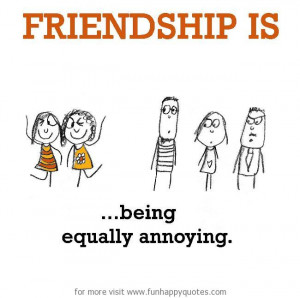 Friendship is, being equally annoying.
