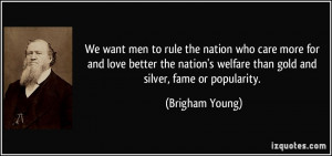We want men to rule the nation who care more for and love better the ...