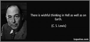 There is wishful thinking in Hell as well as on Earth. - C. S. Lewis