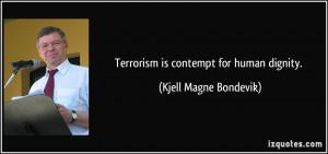 Terrorism is contempt for human dignity. - Kjell Magne Bondevik