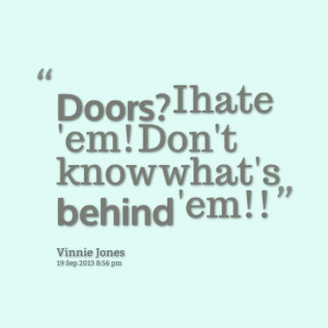 Quotes Picture: doors? i hate 'em! don't know what's behind 'em!!
