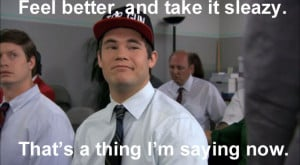 Workaholics Quote Feel Better, And Take It Sleazy. That's A Thing I'm ...