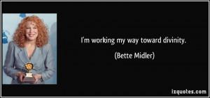 working my way toward divinity. - Bette Midler