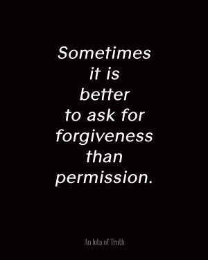 Sometimes-it-is-better-to-ask-for-forgiveness-than-permission.-8x10 ...