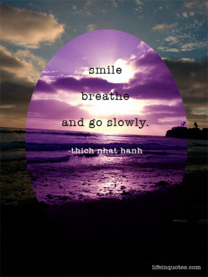 Smile, breathe and go slowly. Thich Nhat Hanh