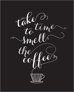 Take time to smell the coffee! We all need this. Slow down and enjoy ...