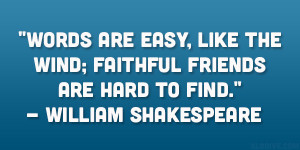 "... wind; Faithful friends are hard to find."" – William Shakespeare"