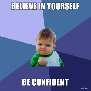 BELIEVE IN YOURSELF, BE CONFIDENT