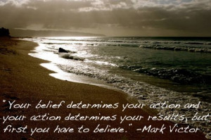 "... your results, but first you have to believe."" -Mark Victor Hansen"