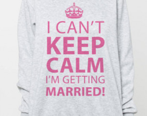 Can't Keep Calm I'm Getti ng Married Sweatshirt Wedding Quote Women ...