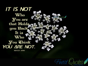 it is not who you are that holds you back it is who you think you are ...