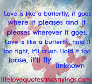 Love is like a butterfly, it goes where it pleases and it pleases ...