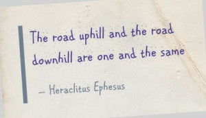 ... uphill and the road downhill are one and the same - Heraclitus Ephesus