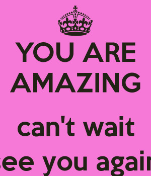 YOU ARE AMAZING can't wait to see you again! :)