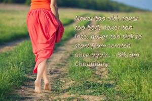 Never too old, never too bad, never too late, never too sick to start ...