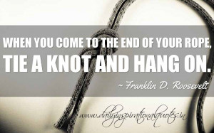 ... tie a knot and hang on. ~ Franklin D. Roosevelt ( Inspiring Quotes
