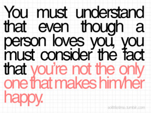bestlovequotes:You're not the only one that makes him or her happy ...